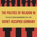 Review of Sean Brennan, The Politics of Religion in Soviet-Occupied Germany: The Case of Berlin-Brandenburg, 1945-1949