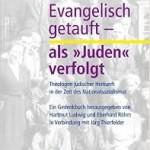 """Review of Hartmut Ludwig and Eberhard Röhm, eds., with Jörg Thierfelder, Evangelisch getauft—als """"Juden"""" verfolgt: Theologen jüdischer Herkunft in der Zeit des Nationalsozialismus"""