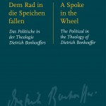 Review of Kirsten Busch Nielsen, Ralf K. Wüstenberg, and Jens Zimmermann, eds., Dem Rad in die Speichen fallen. Das Politische in der Theologie Dietrich Bonhoeffers. A Spoke in the Wheel: The Political in the Theology of Dietrich Bonhoeffer