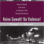 Review of Roger J. Newell, Keine Gewalt! No Violence! How the Church Gave Birth to Germany's Only Peaceful Revolution