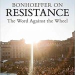 Review of Michael P. DeJonge, Bonhoeffer on Resistance: The Word against the Wheel